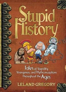 Stupid History: Tales of Stupidity, Strangeness, and Mythconceptions Through