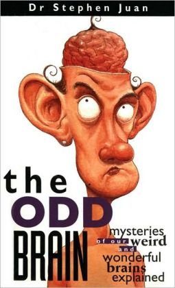 Odd Brain: Mysteries of Our Weird and Wonderful Brains Explained