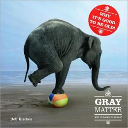 Gray Matter: PQ Publishers Ltd. Why It's Good to Be Old!