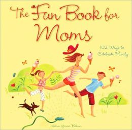 The Fun Book for Moms: 102 Ways to Celebrate Family