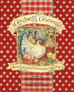 Goodness Gracious: Recipes for Good Food and Gracious Living Roxie Kelley, Roxie Kelley and Friends and Shelly Reeves Smith