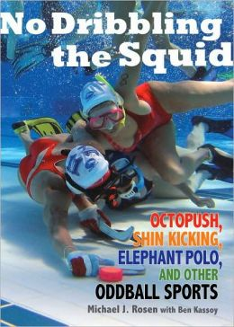 No Dribbling the Squid: Octopush, Shin Kicking, Elephant Polo, and Other Oddball Sports