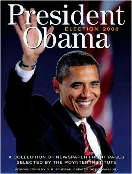 President Obama: Election 2008: A Collection of Newspaper Front Pages Selected by the Poynter Institute