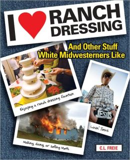 I Love Ranch Dressing: And Other Stuff White Midwesterners Like