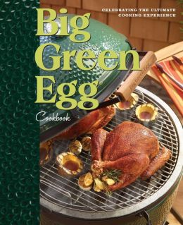 Big Green Egg Cookbook: Celebrating the World's Best Smoker & Grill