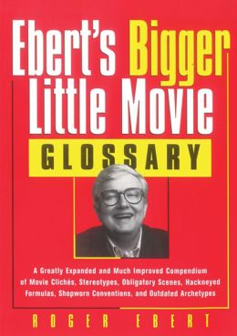 Ebert's Bigger Little Movie Glossary: A Greatly Expanded and Much Improved Compendium of Movie Cliches, Stereotypes, Obligatory Scenes, Hackneyed Formulas, Shopworn Conventions, and Outdated Archetypes