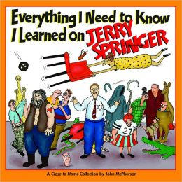 Everything I Need to Know I Learned on Jerry Springer: A Close to Home Collection