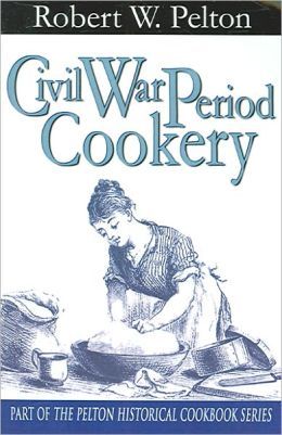 Civil War Period Cookery Robert W. Pelton