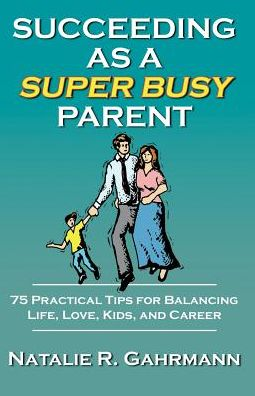 Succeeding As a Super Busy Parent: 75 Practical Tips for Balancing Life, Love, Kids, & Career