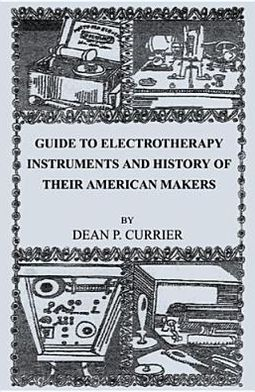 Guide to Electrotherapy Instruments and History of Their American Makers Dean P. Currier