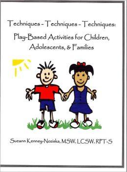 Techniques- Techniques- Techniques: Play-Based Activities for Children, Adolescents, & Families