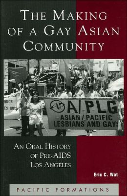 The Making of a Gay Asian Community: An Oral History of Pre-AIDS Los Angeles