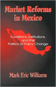 Market Reforms in Mexico: Coalitions,Institutions,and the Politics of Policy Change
