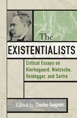 The Existentialists: Critical Essays on Kierkegaard, Nietzsche, Heidegger, and Satre