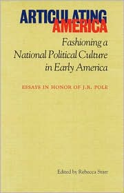 Articulating America: Fashioning a National Political Culture in Early America: Essays in Honor of J. R. Pole