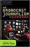 The Broadcast Journalism Handbook: A Television News Survival Guide