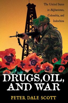 Drugs, Oil, and War (War and Peace Library Series): The United States in Afghanistan, Columbia, and Indochina
