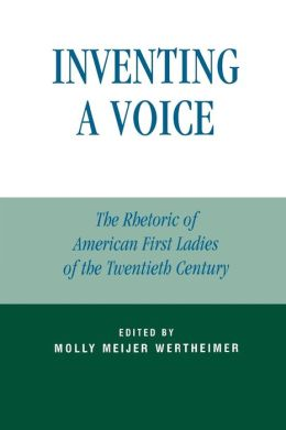 Inventing a Voice: The Rhetoric of American First Ladies of the Twentieth Century
