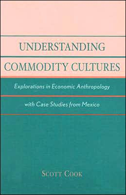 Understanding Commodity Cultures: Explorations in Economic Anthropology with Case Studies from Mexico