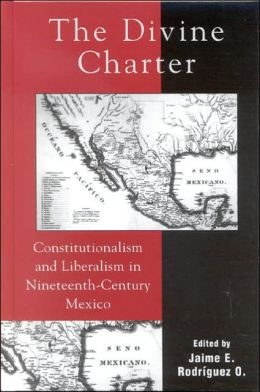 The Divine Charter: Constitutionalism and Liberalism in Nineteenth-Century Mexico (Latin American Silhouettes Series)