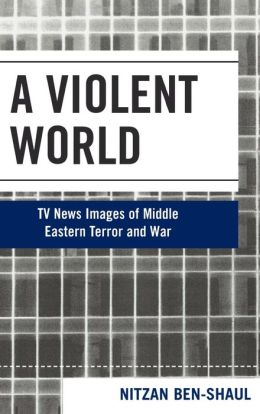 A Violent World: Competing TV News Images of Middle Eastern Terror and War