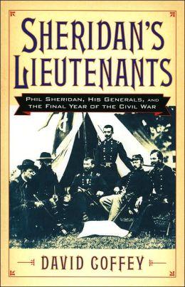 Sheridan's Lieutenants: Phil Sheridan, His Generals, and the Final Year of the Civil War
