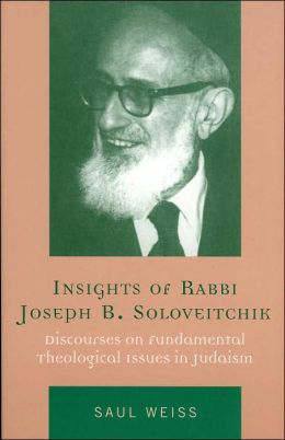 Insights of Rabbi Joseph B. Soloveitchik: Discourses on Fundamental Theological Issues in Judaism