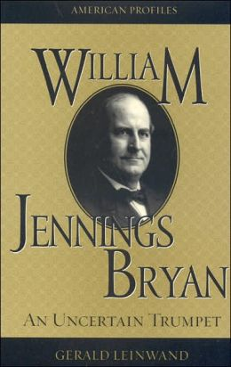 William Jennings Bryan: An Uncertain Trumpet