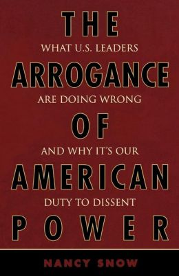 The Arrogance of American Power: What U.S. Leaders Are Doing Wrong and Why It's Our Duty to Dissent