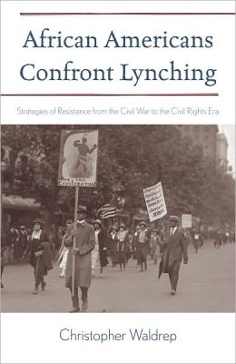African Americans Confront Lynching: Strategies of Resistance from the Civil War to the Civil Rights Era