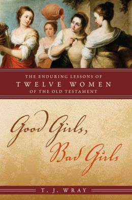 Good Girls, Bad Girls: The Enduring Lessons of Twelve Women of the Old Testament