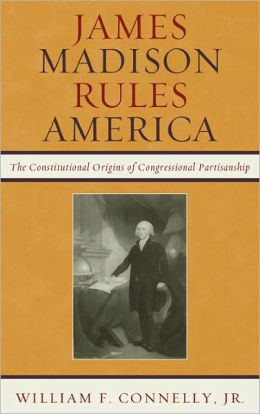 James Madison Rules America: The Constitutional Origins of Congressional Partisanship