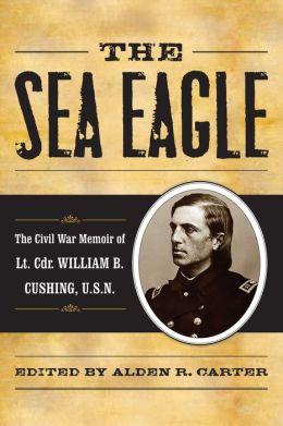 The Sea Eagle: The Civil War Memoir of LCdr. William B. Cushing, U.S.N.