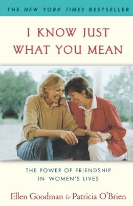 I Know Just What You Mean: The Power of Friendship in Women's Lives Ellen Goodman and Patricia O'Brien