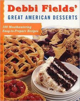 Debbi Fields' Great American Desserts: 100 Mouthwatering Easytoprepare Recipes