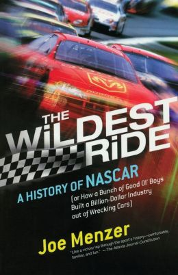 The Wildest Ride: A History of NASCAR (Or, How a Bunch of Good Ol' Boys Built a Billion-Dollar Industry out of Wrecking Cars)