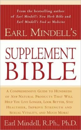 Earl Mindell's Supplement Bible: A Comprehensive Guide to Hundreds of New Natural Products That Will Help You Live Longer, Look Better, Stay Heathier ... Lity, and Much More!