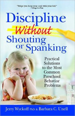 Discipline without Shouting or Spanking: Practical Solutions to the Most Common Preschool Behavior Problems Jerry L. Wyckoff and Barbara C. Undell