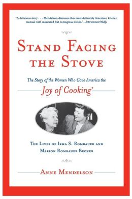 Stand Facing the Stove: The Story of the Women Who Gave America The Joy of Cooking: The Lives of Erma S. Rombauer and Marion Rombauer