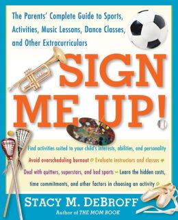 Sign Me Up!: The Parent's Guide to Sports, Activities, Music Lessons, Dance Classes, and Other Extracurriculars
