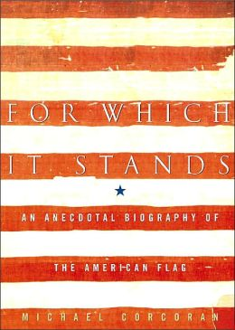 For Which It Stands: An Anecdotal Biography of the American Flag