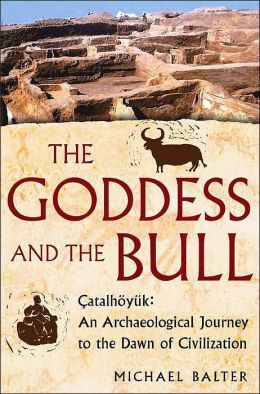 The Goddess and the Bull: Catalhöyük - An Archaeological Journey to the Dawn of Civilization
