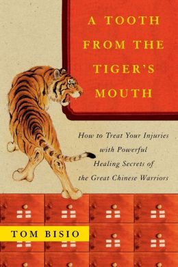 A Tooth from the Tiger's Mouth: How to Treat Your Injuries with Powerful Healing Secrets of the Great Chinese Warriors