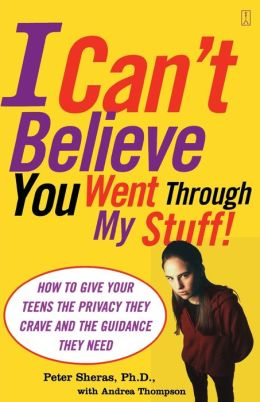 I Can't Believe You Went Through My Stuff!: How to Give Your Teens the Privacy They Crave and the Guidance They Need