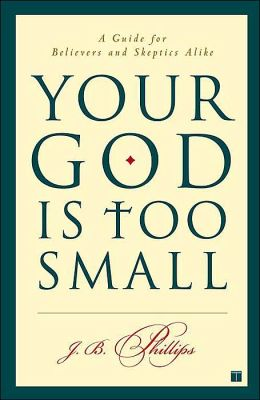 Your God Is Too Small: A Guide for Believers and Skeptics Alike J.B. Phillips