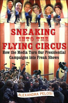 Sneaking into the Flying Circus: How the Media Turns Our Presidential Campaigns into Freak Shows