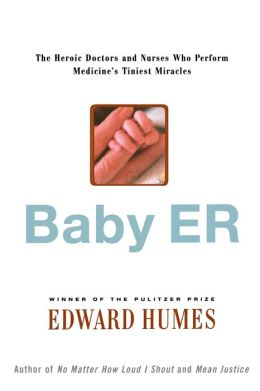 Baby ER: The Heroic Doctors and Nurses Who Perform Medicine's Tiniest Miracles