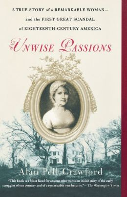 Unwise Passions: A True Story of a Remarkable Woman and the First Great Scandal of Eighteenth-Century America