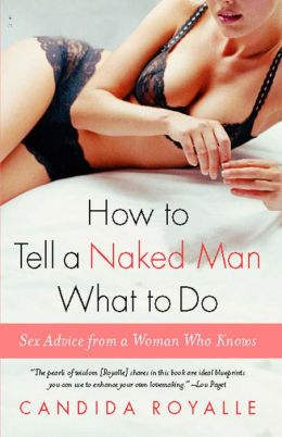 How to Tell a Naked Man What to Do: Sex Advice from a Woman Who Knows