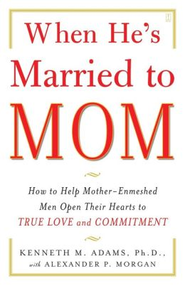When He's Married to Mom: How to Help Mother - Enmeshed Men Open Their Hearts to True Love and Commitment